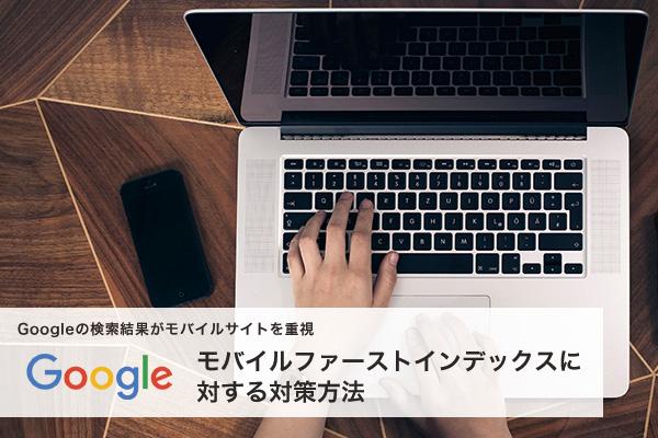 Googleの検索結果がモバイルサイトを重視「モバイルファーストインデックス」に対する対策方法